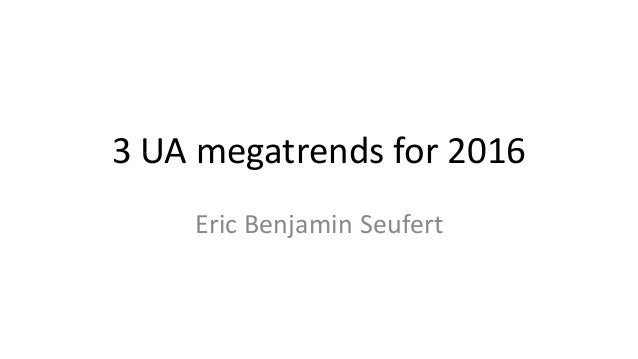 3 UA megatrends for 2016 Eric Benjamin Seufert