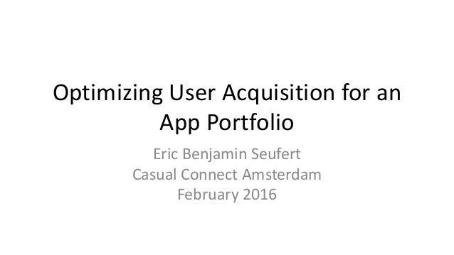Optimizing User Acquisition for an App Portfolio Eric Benjamin Seufert Casual Connect Amsterdam February 2016