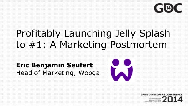 Profitably Launching Jelly Splash to #1: A Marketing Postmortem Eric Benjamin Seufert Head of Marketing, Wooga