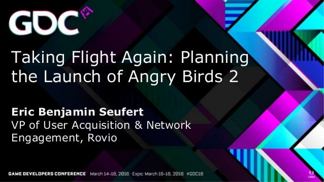 Taking Flight Again: Planning the Launch of Angry Birds 2 Eric Benjamin Seufert VP of User Acquisition & Network Engagemen...