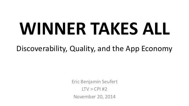WINNER TAKES ALL  Discoverability, Quality, and the App Economy  Eric Benjamin Seufert  LTV > CPI #2  November 20, 2014