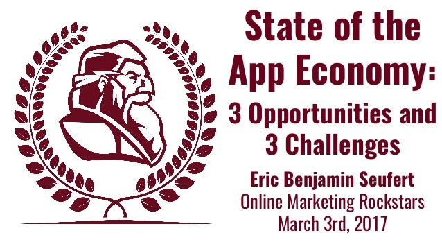 State of the App Economy: 3 Opportunities and 3 Challenges Eric Benjamin Seufert Online Marketing Rockstars March 3rd, 2017