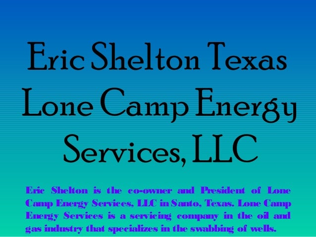 Eric Shelton Texas Lone Camp Energy Services, LLC Eric Shelton is the co-owner and President of Lone Camp Energy Services,...