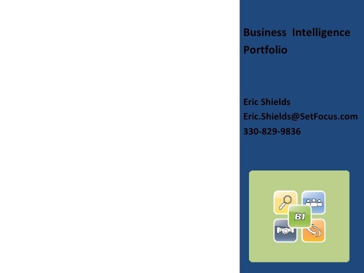 <ul><li>Business  Intelligence </li></ul><ul><li>Portfolio </li></ul><ul><li>Eric Shields </li></ul><ul><li>[email_address...