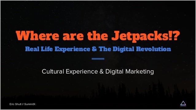 Where are the Jetpacks!? Real Life Experience & The Digital Revolution Cultural Experience & Digital Marketing Eric Shutt ...