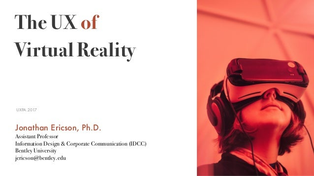 The UX of Virtual Reality UXPA.2017 Jonathan Ericson, Ph.D. Assistant Professor Information Design & Corporate Communicati...