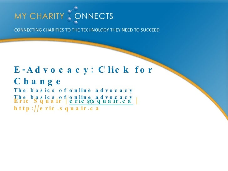 E-Advocacy: Click for Change The basics of online advocacy The basics of online advocacy <ul><li>Eric Squair |  [email_add...