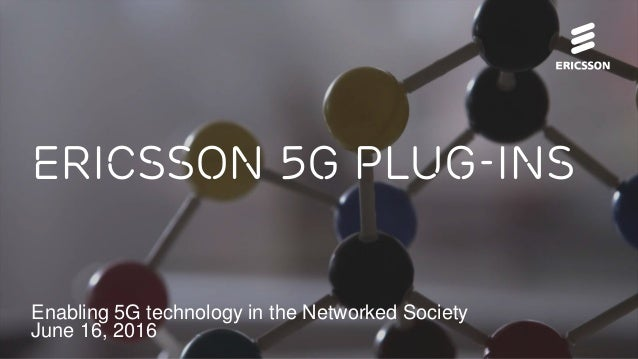 Enabling 5G technology in the Networked Society June 16, 2016 Ericsson 5G Plug-Ins