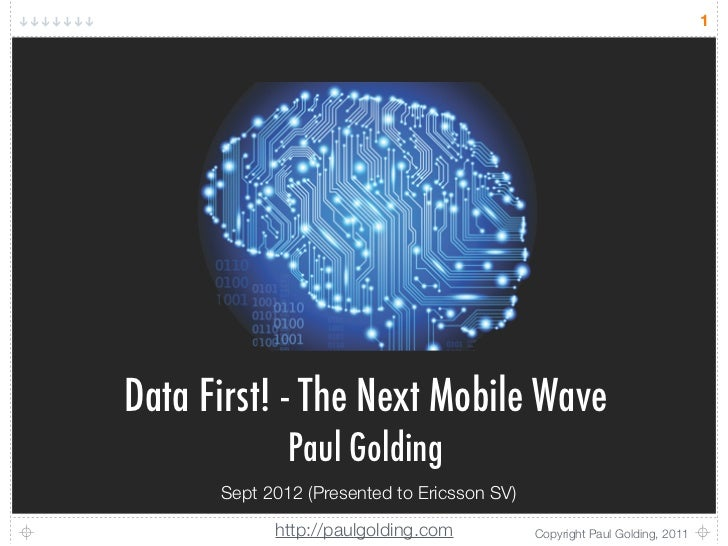 1Data First! - The Next Mobile Wave              Paul Golding      Sept 2012 (Presented to Ericsson SV)            http://...