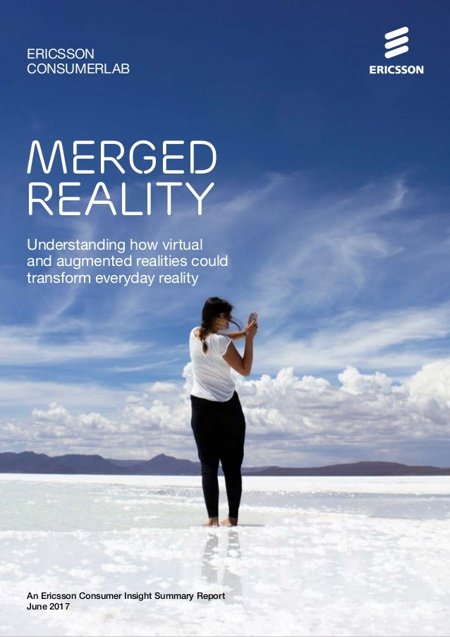 An Ericsson Consumer Insight Summary Report June 2017 ERICSSON CONSUMERLAB MERGED REALITY Understanding how virtual and au...