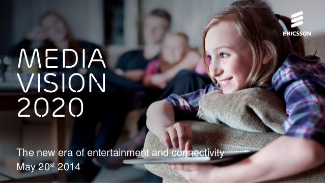 Media vision 2020 The new era of entertainment and connectivity May 20st 2014