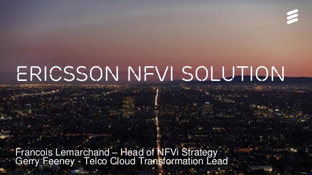 Ericsson nfvi solution Francois Lemarchand – Head of NFVi Strategy Gerry Feeney - Telco Cloud Transformation Lead