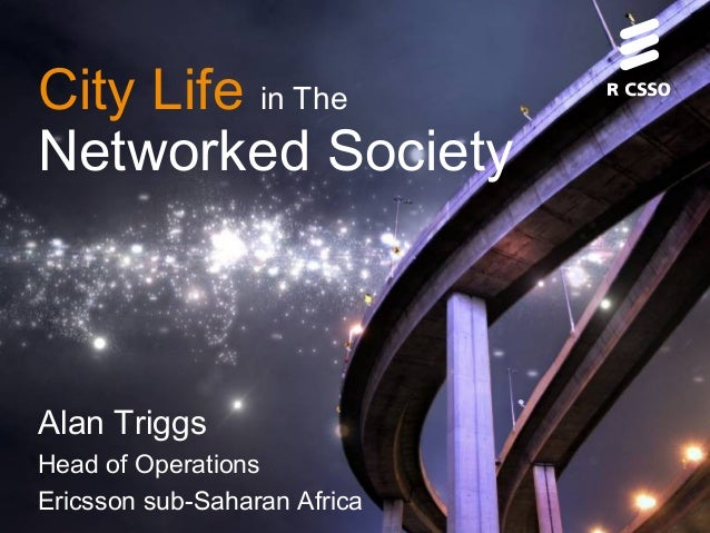 City Life in The Networked Society Alan Triggs Head of Operations Ericsson sub-Saharan Africa