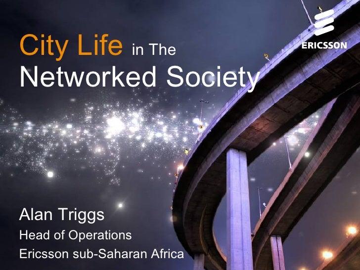 City Life in TheNetworked SocietyAlan TriggsHead of OperationsEricsson sub-Saharan Africa