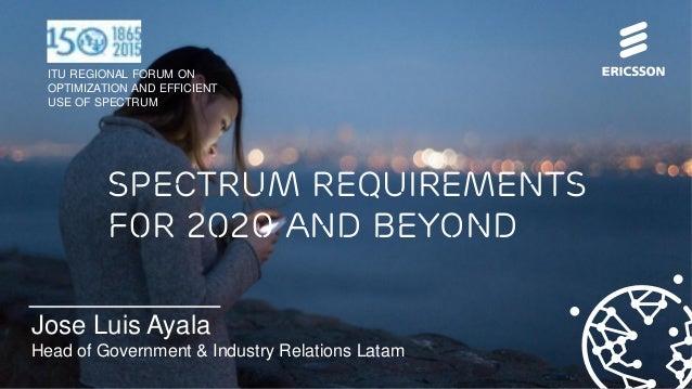 © Ericsson 2015 | ITU Regional Forum on Optimization and Efficient Use of Spectrum July 2015 | Page 1 Jose Luis Ayala Head...