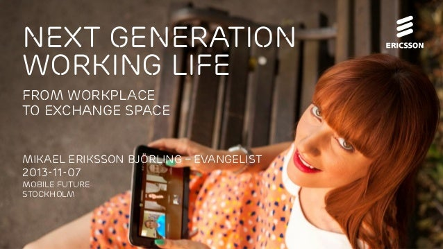 NEXT GENERATION WORKING LIFE From Workplace to Exchange Space Mikael Eriksson Björling – Evangelist 2013-11-07 MOBILE FUTU...