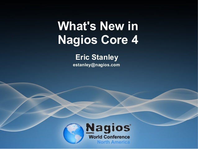 What's New in Nagios Core 4 Eric Stanley estanley@nagios.com