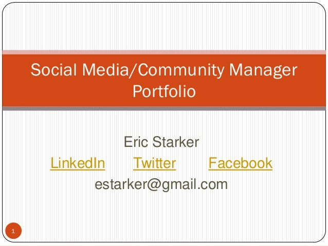 1 Social Media/Community Manager Portfolio Eric Starker LinkedIn Twitter Facebook estarker@gmail.com