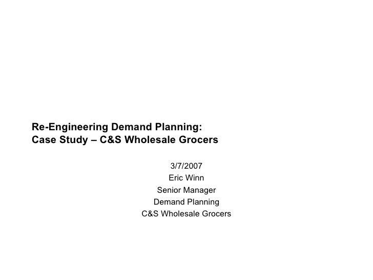 Re-Engineering Demand Planning:  Case Study – C&S Wholesale Grocers 3/7/2007 Eric Winn Senior Manager Demand Planning C&S ...