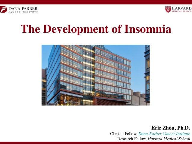 The Development of Insomnia  Eric Zhou, Ph.D. Clinical Fellow, Dana-Farber Cancer Institute Research Fellow, Harvard Medic...