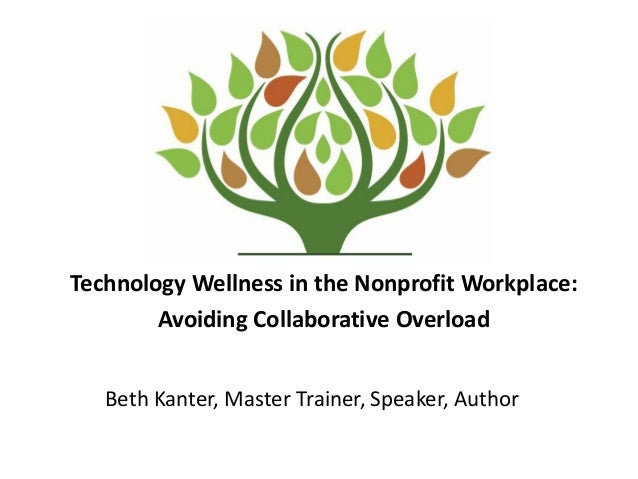 Technology Wellness in the Nonprofit Workplace: Avoiding Collaborative Overload Beth Kanter, Master Trainer, Speaker, Auth...