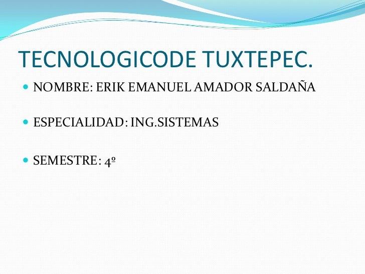 TECNOLOGICODE TUXTEPEC.<br />NOMBRE: ERIK EMANUEL AMADOR SALDAÑA<br />ESPECIALIDAD: ING.SISTEMAS<br />SEMESTRE: 4º<br />