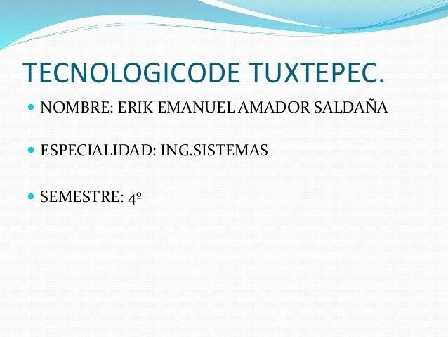 TECNOLOGICODE TUXTEPEC.  NOMBRE: ERIK EMANUEL AMADOR SALDAÑA  ESPECIALIDAD: ING.SISTEMAS  SEMESTRE: 4º