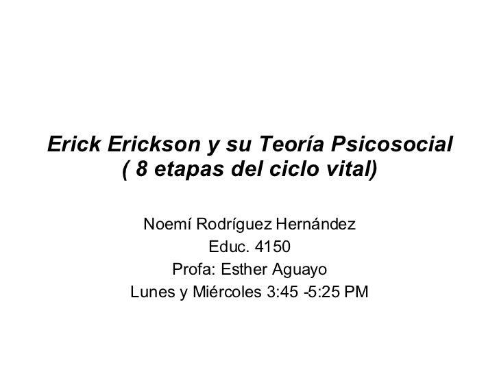 Erick Erickson y su Teoría Psicosocial ( 8 etapas del ciclo vital) Noemí Rodríguez Hernández Educ. 4150 Profa: Esther Agua...