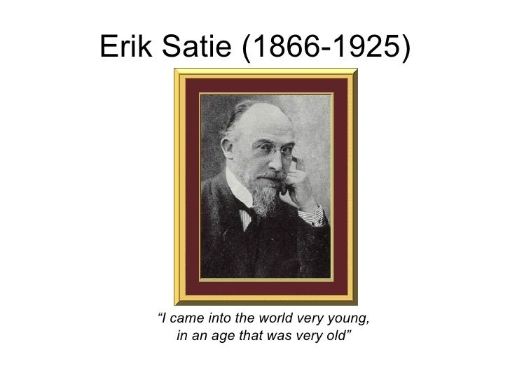 "Erik Satie (1866-1925) "" I came into the world very young, in an age that was very old"""