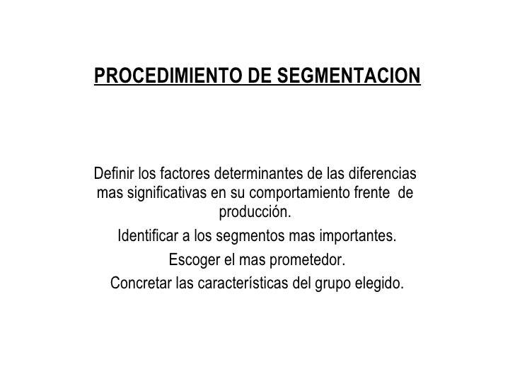PROCEDIMIENTO DE SEGMENTACION <ul><li>Definir los factores determinantes de las diferencias mas significativas en su compo...
