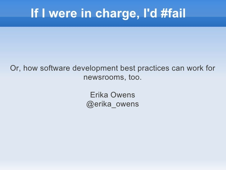 If I were in charge, Id #failOr, how software development best practices can work for                    newsrooms, too.  ...