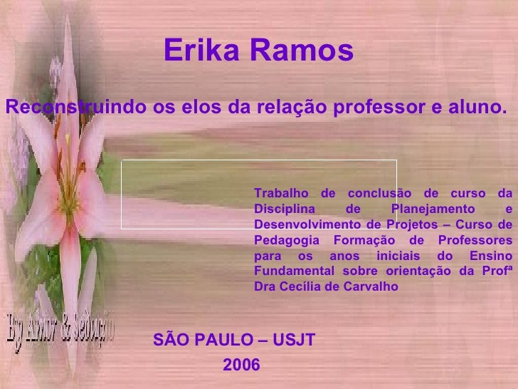 Erika Ramos <ul><li>Reconstruindo os elos da relação professor e aluno. </li></ul><ul><li>SÃO PAULO – USJT </li></ul><ul><...