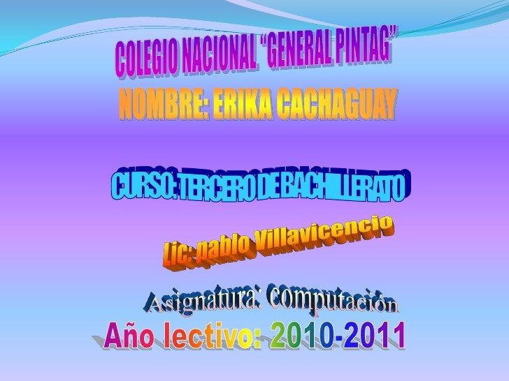 """COLEGIO NACIONAL """"GENERAL PINTAG""""<br />NOMBRE: ERIKA CACHAGUAY<br />CURSO: TERCERO DE BACHILLERATO<br />Lic: pablo Villavi..."""