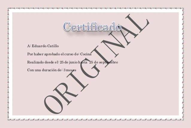 A: Eduardo Catillo Por haber aprobado el curso de: Cocina Realizado desde el: 25 de junio hasta 25 de septiembre Con una d...
