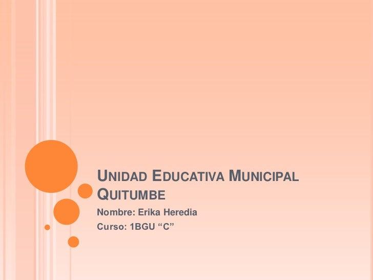 """UNIDAD EDUCATIVA MUNICIPALQUITUMBENombre: Erika HerediaCurso: 1BGU """"C"""""""