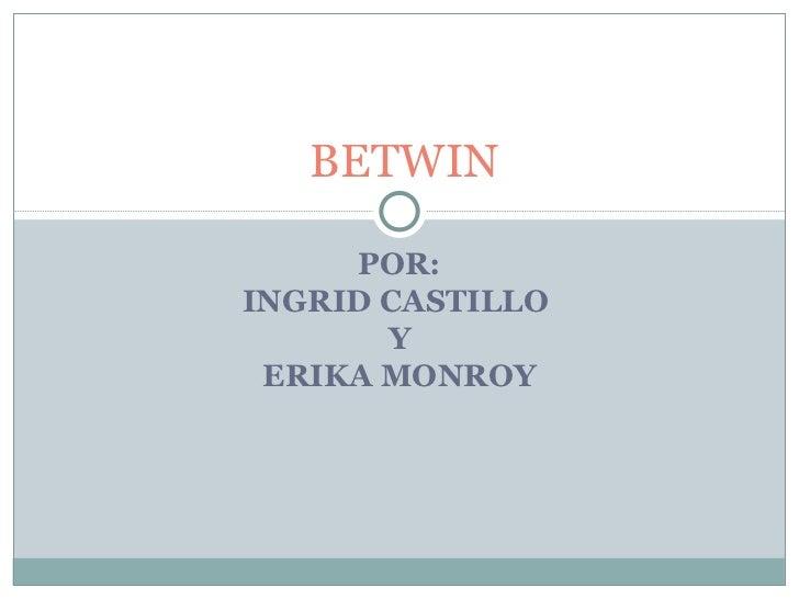 POR: INGRID CASTILLO  Y ERIKA MONROY BETWIN