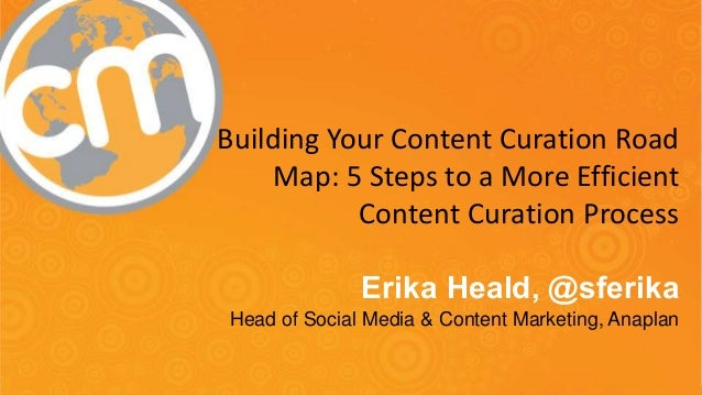 Building Your Content Curation Road  Map: 5 Steps to a More Efficient  Content Curation Process  Erika Heald, @sferika  He...