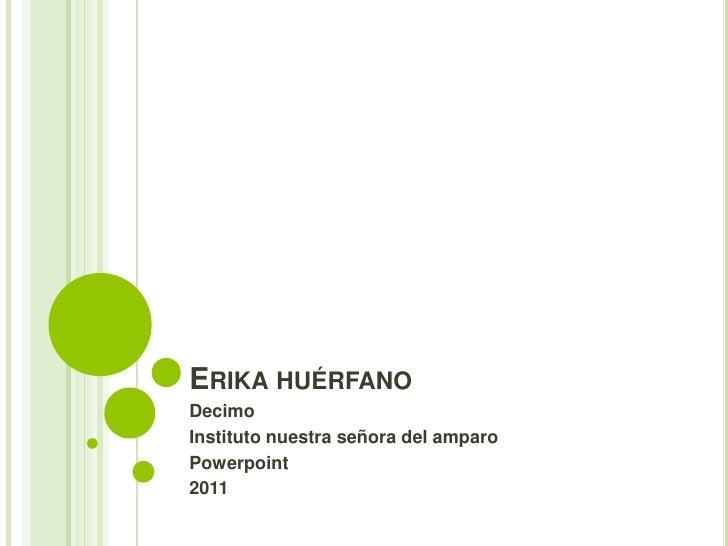 ERIKA HUÉRFANODecimoInstituto nuestra señora del amparoPowerpoint2011