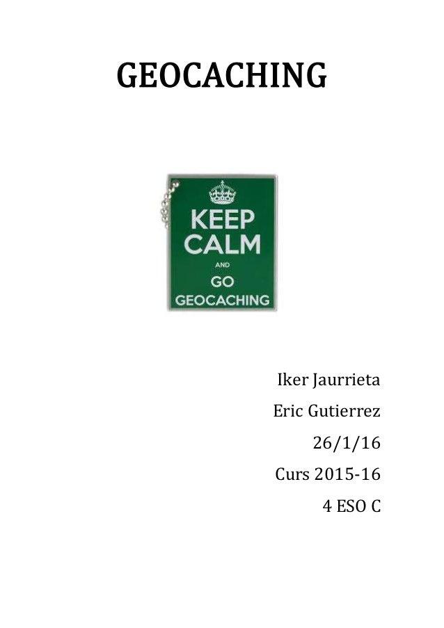 GEOCACHING Iker Jaurrieta Eric Gutierrez 26/1/16 Curs 2015-16 4 ESO C