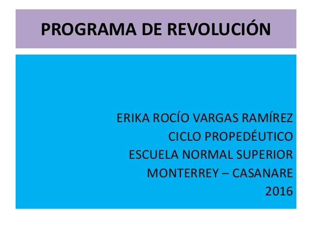 PROGRAMA DE REVOLUCIÓN ERIKA ROCÍO VARGAS RAMÍREZ CICLO PROPEDÉUTICO ESCUELA NORMAL SUPERIOR MONTERREY – CASANARE 2016