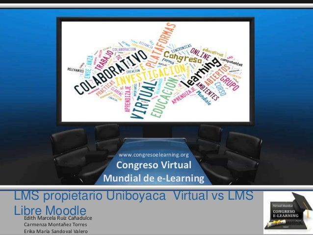 LMS propietario Uniboyaca Virtual vs LMS Libre MoodleEdith Marcela Ruíz Cañadulce Carmenza Montañez Torres Erika María San...