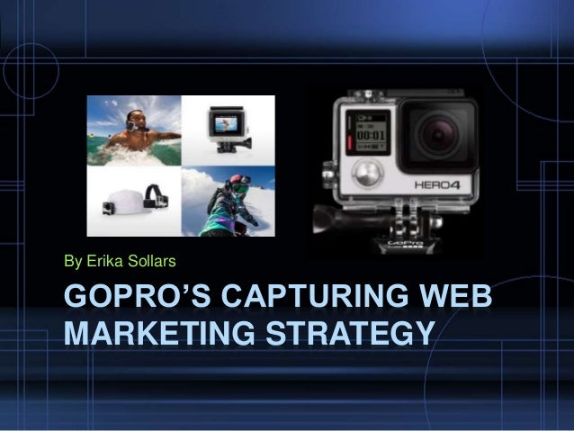 By Erika Sollars GOPRO'S CAPTURING WEB MARKETING STRATEGY