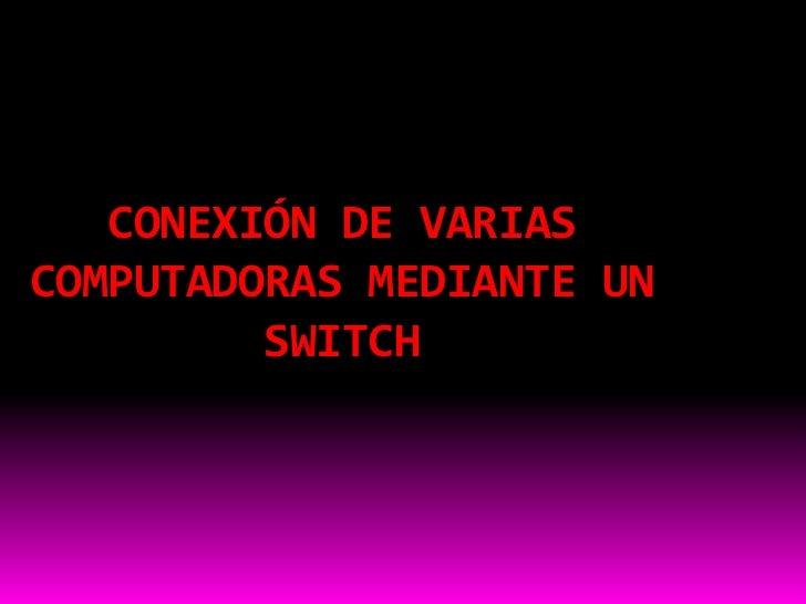 CONEXIÓN DE VARIASCOMPUTADORAS MEDIANTE UN         SWITCH