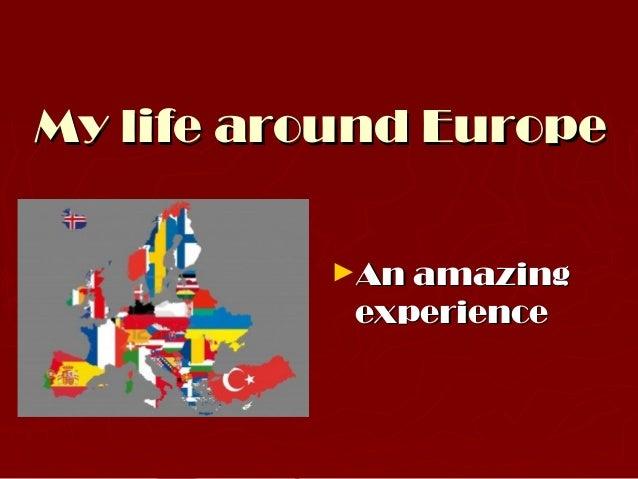 My life around Europe          ►An amazing           experience