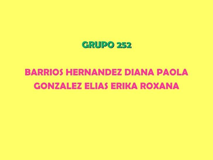 <ul><li>GRUPO 252 </li></ul><ul><li>BARRIOS HERNANDEZ DIANA PAOLA </li></ul><ul><li>GONZALEZ ELIAS ERIKA ROXANA </li></ul>