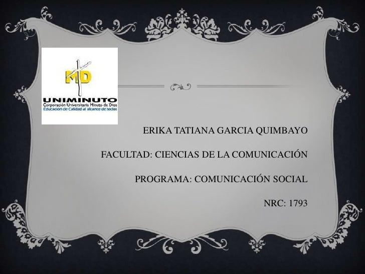 ERIKA TATIANA GARCIA QUIMBAYOFACULTAD: CIENCIAS DE LA COMUNICACIÓN      PROGRAMA: COMUNICACIÓN SOCIAL                     ...