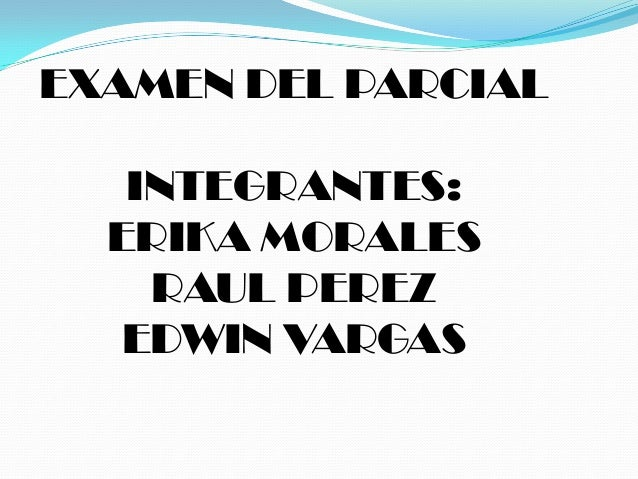 EXAMEN DEL PARCIAL INTEGRANTES: ERIKA MORALES RAUL PEREZ EDWIN VARGAS