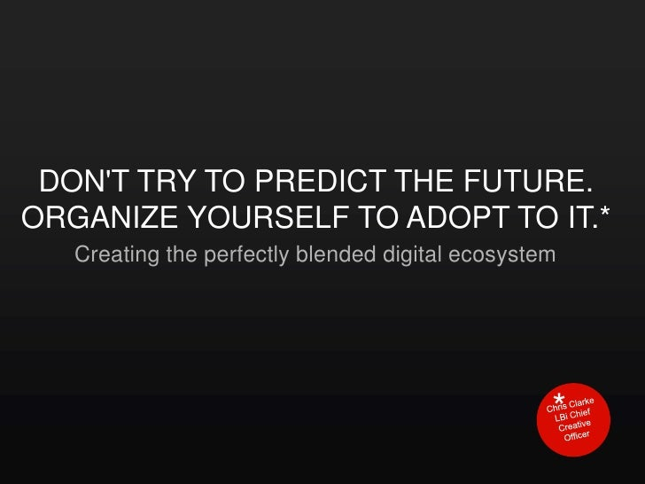 DONT TRY TO PREDICT THE FUTURE.ORGANIZE YOURSELF TO ADOPT TO IT.*   Creating the perfectly blended digital ecosystem      ...