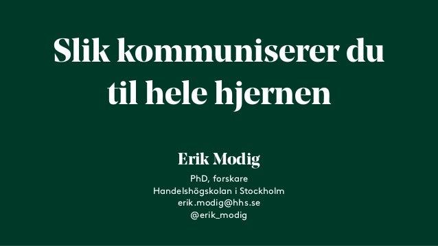 Slik kommuniserer du til hele hjernen PhD, forskare Handelshögskolan i Stockholm erik.modig@hhs.se @erik_modig Erik Modig