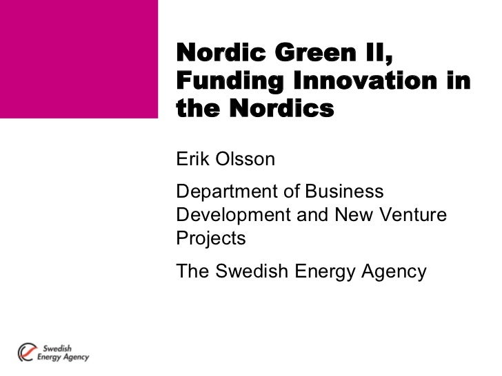 Nordic Green II, Funding Innovation in the Nordics Erik Olsson Department of Business Development and New Venture Projects...